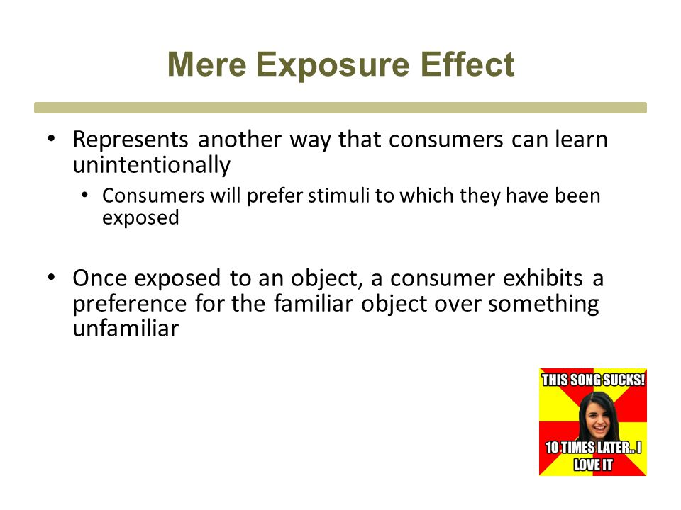Mere Exposure Effect Represents another way that consumers can learn unintentionally Consumers will prefer stimuli to which they have been exposed Once exposed to an object, a consumer exhibits a preference for the familiar object over something unfamiliar