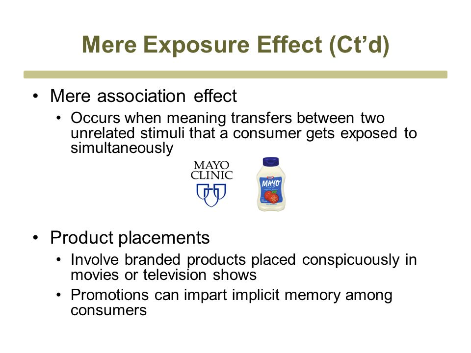 Mere Exposure Effect (Ct'd) Mere association effect Occurs when meaning transfers between two unrelated stimuli that a consumer gets exposed to simultaneously Product placements Involve branded products placed conspicuously in movies or television shows Promotions can impart implicit memory among consumers