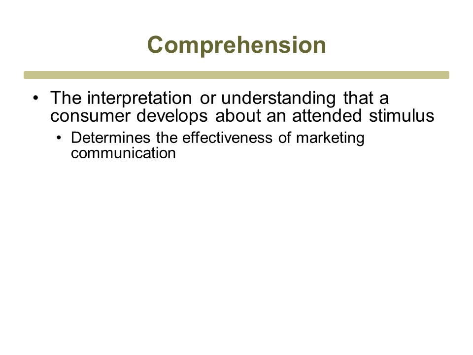 Comprehension The interpretation or understanding that a consumer develops about an attended stimulus Determines the effectiveness of marketing communication