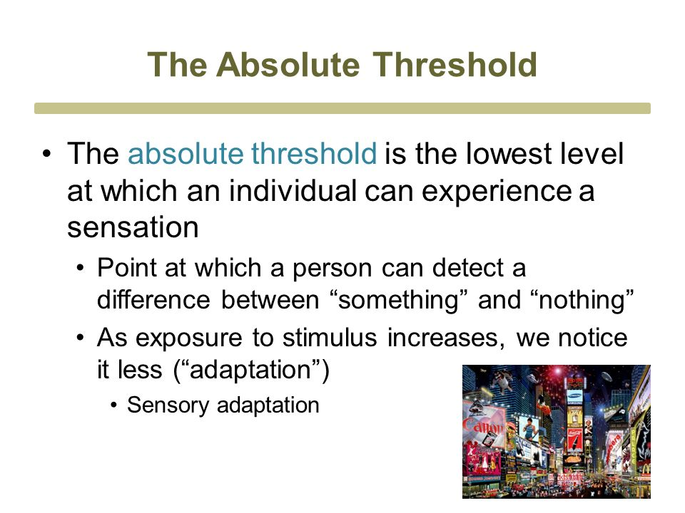 The Absolute Threshold The absolute threshold is the lowest level at which an individual can experience a sensation Point at which a person can detect a difference between something and nothing As exposure to stimulus increases, we notice it less ( adaptation ) Sensory adaptation