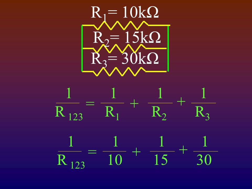 R 1 = 10kΩ R 2 = 15kΩ R 3 = 30kΩ 1 R 123 1R11R1 1R21R2 =+ 1R31R3 + 1 R 123 1 10 1 15 =+ 1 30 +