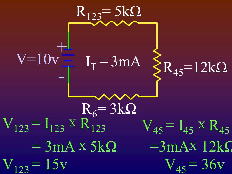 V=10v R 6 = 3kΩ R 123 = 5kΩ + - R 45 =12kΩ I T =3mA V 123 = I 123 X R 123 = 3mA X 5kΩ V 123 = 15v V 45 = I 45 X R 45 =3mA X 12kΩ V 45 = 36v