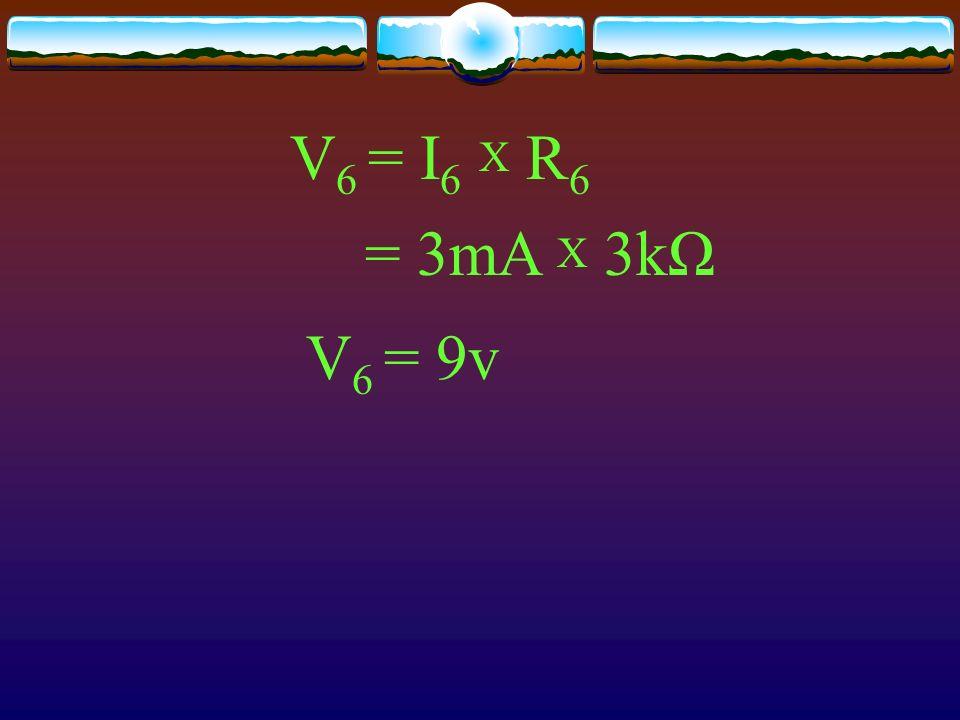 V 6 = I 6 X R 6 = 3mA X 3kΩ V 6 = 9v