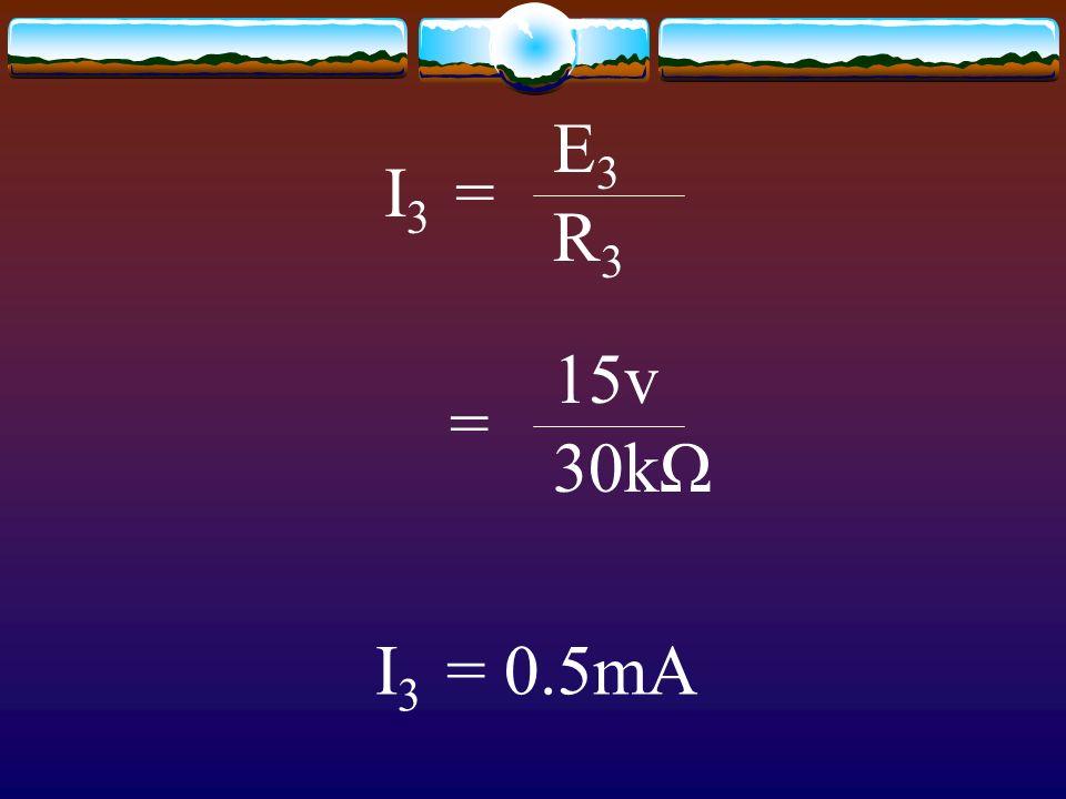 I 3 = E3E3 R3R3 = 15v 30kΩ I 3 = 0.5mA