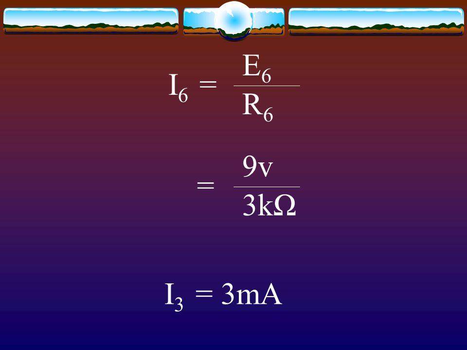 I 6 = E6E6 R6R6 = 9v 3kΩ I 3 = 3mA