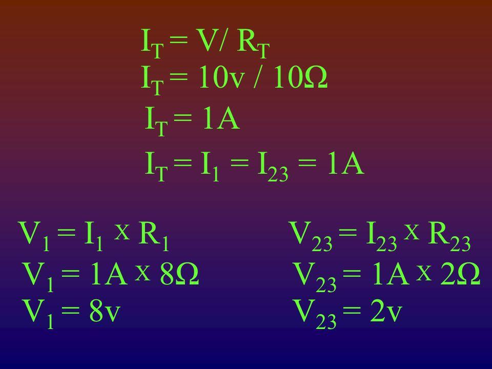I T = V/ R T I T = 10v / 10Ω I T = 1A I T = I 1 = I 23 = 1A V 1 = I 1 X R 1 V 1 = 1A X 8Ω V 1 = 8v V 23 = I 23 X R 23 V 23 = 1A X 2Ω V 23 = 2v