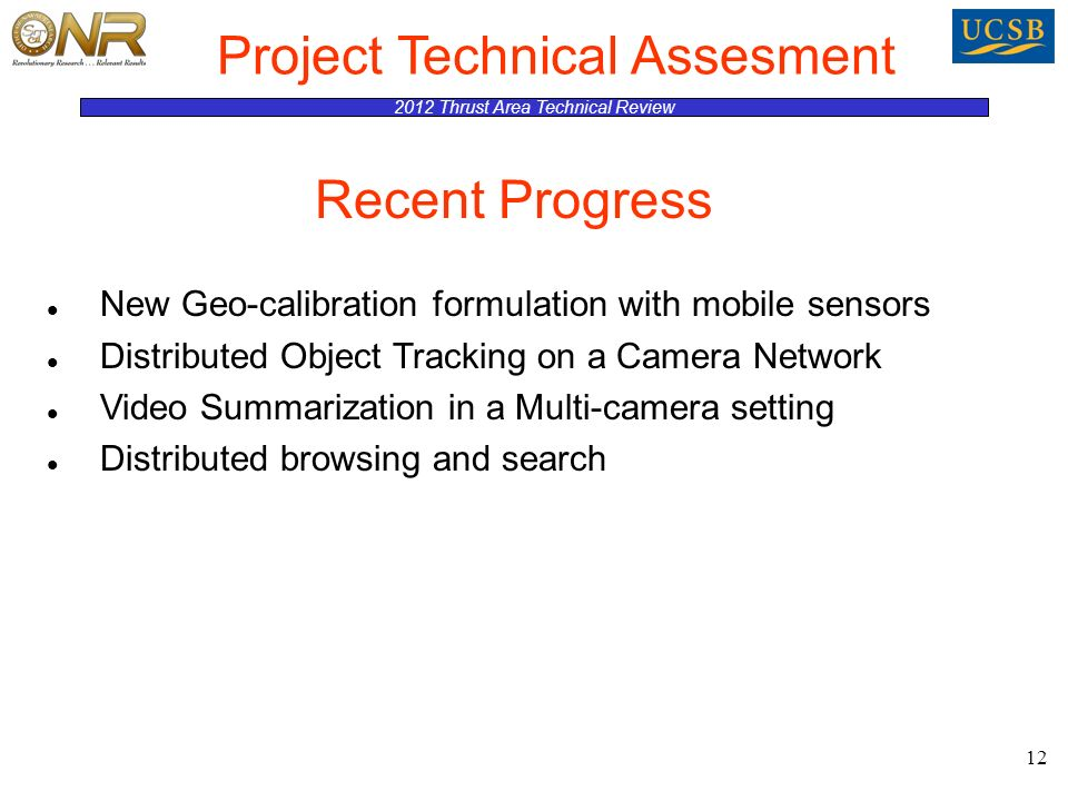2012 Thrust Area Technical Review Project Technical Assesment New Geo-calibration formulation with mobile sensors Distributed Object Tracking on a Camera Network Video Summarization in a Multi-camera setting Distributed browsing and search 12 Recent Progress