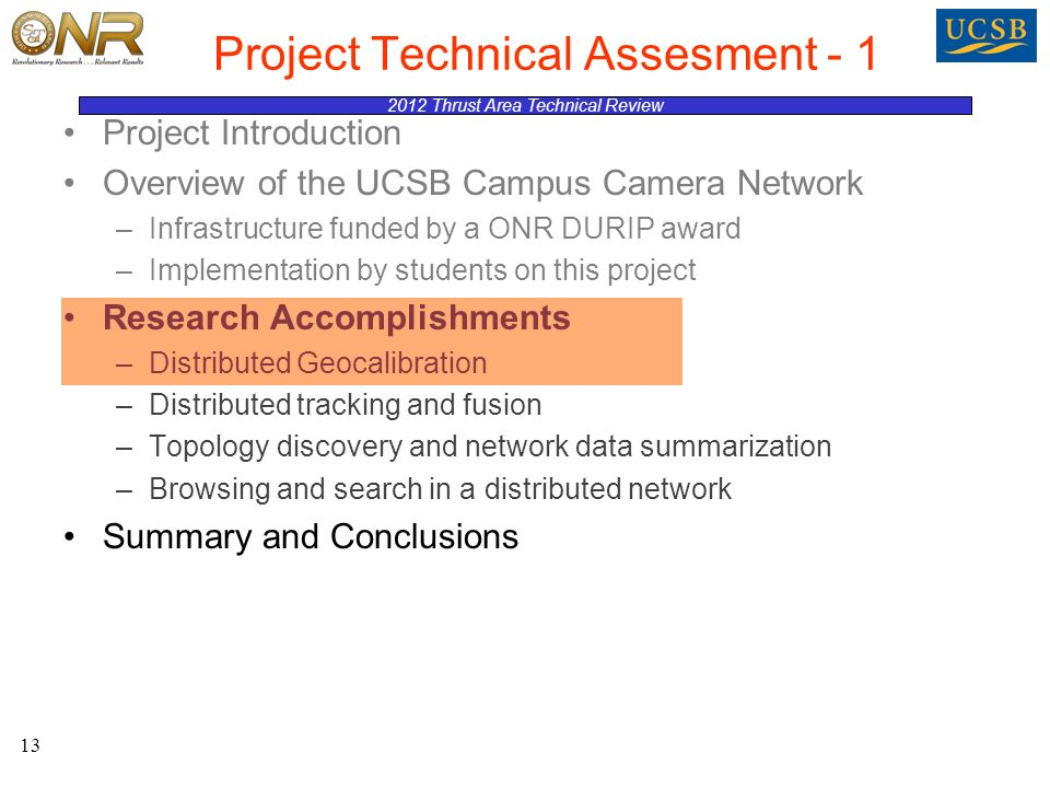 2012 Thrust Area Technical Review Project Technical Assesment - 1 Project Introduction Overview of the UCSB Campus Camera Network –Infrastructure funded by a ONR DURIP award –Implementation by students on this project Research Accomplishments –Distributed Geocalibration –Distributed tracking and fusion –Topology discovery and network data summarization –Browsing and search in a distributed network Summary and Conclusions 13