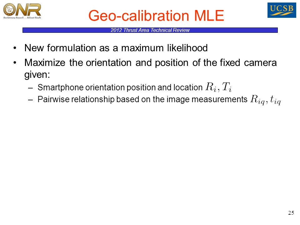 2012 Thrust Area Technical Review Geo-calibration MLE New formulation as a maximum likelihood Maximize the orientation and position of the fixed camera given: –Smartphone orientation position and location –Pairwise relationship based on the image measurements 25