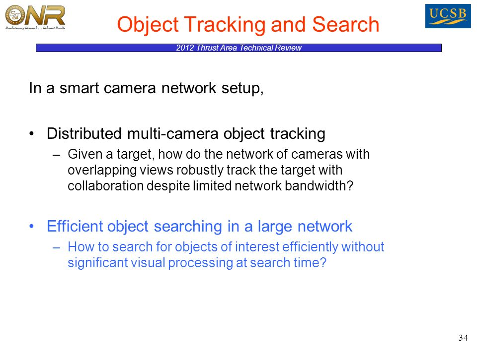 2012 Thrust Area Technical Review Object Tracking and Search 34 In a smart camera network setup, Distributed multi-camera object tracking –Given a target, how do the network of cameras with overlapping views robustly track the target with collaboration despite limited network bandwidth.
