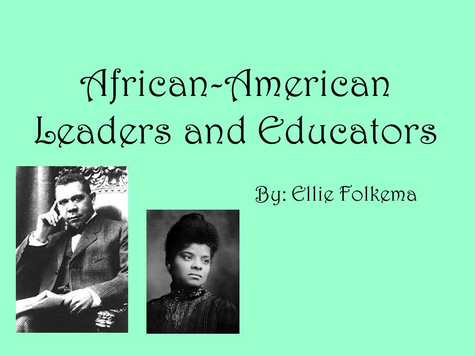 African-American Leaders and Educators By: Ellie Folkema