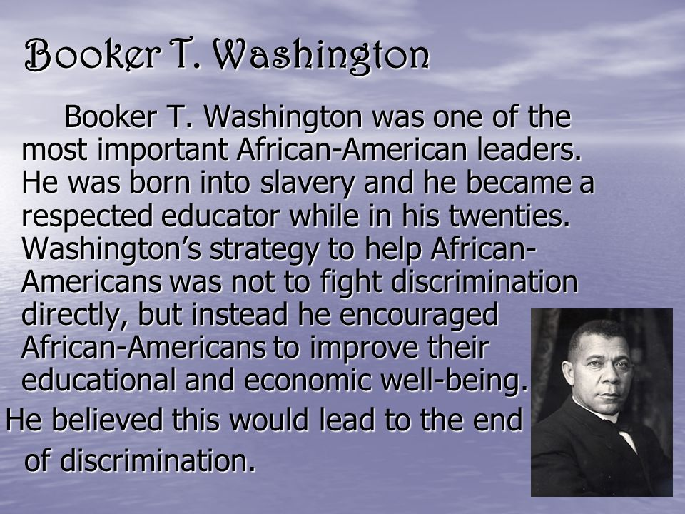 Booker T. Washington Booker T. Washington was one of the most important African-American leaders.