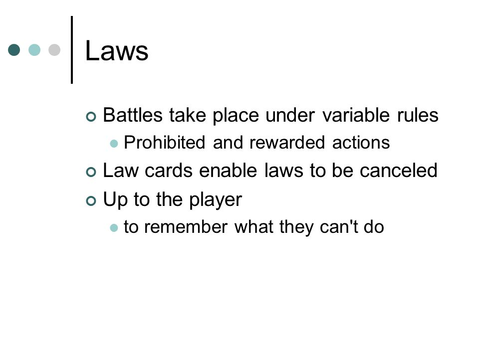 Laws Battles take place under variable rules Prohibited and rewarded actions Law cards enable laws to be canceled Up to the player to remember what they can t do