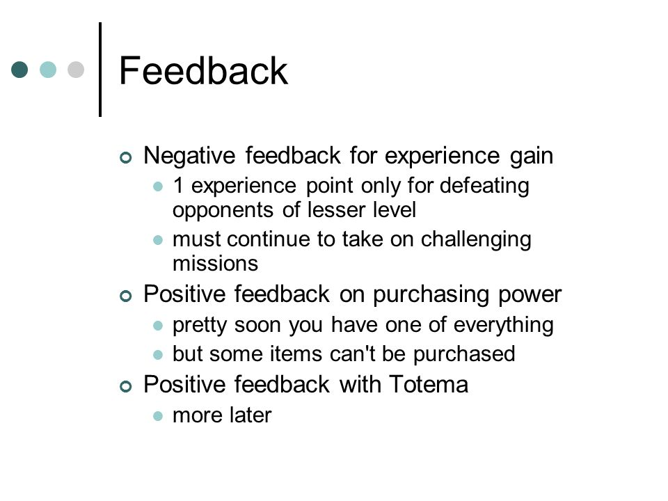Feedback Negative feedback for experience gain 1 experience point only for defeating opponents of lesser level must continue to take on challenging missions Positive feedback on purchasing power pretty soon you have one of everything but some items can t be purchased Positive feedback with Totema more later
