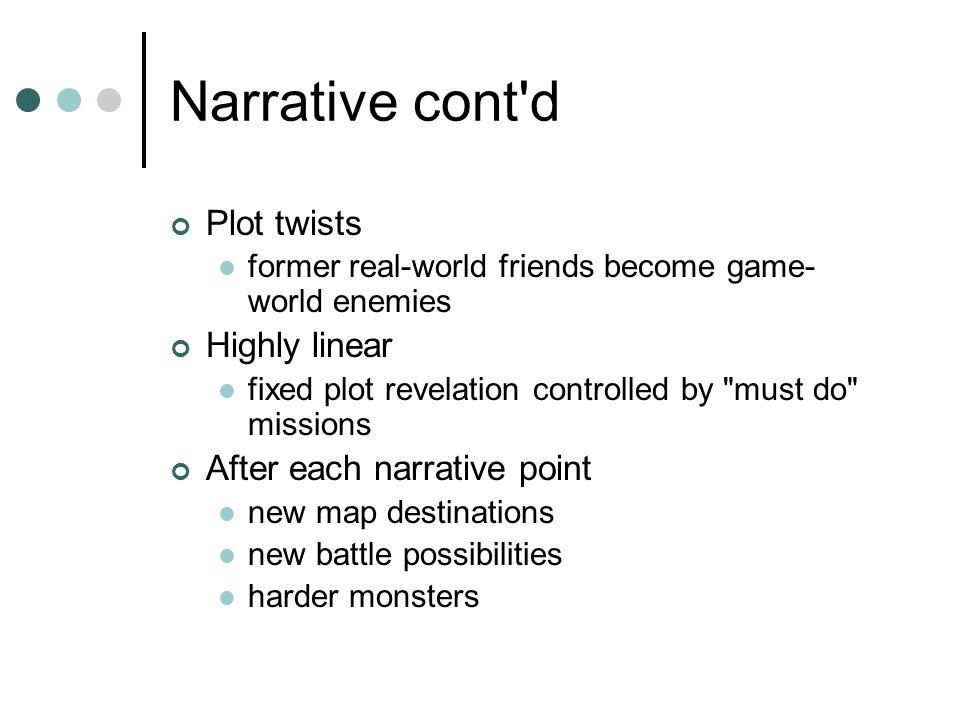 Narrative cont d Plot twists former real-world friends become game- world enemies Highly linear fixed plot revelation controlled by must do missions After each narrative point new map destinations new battle possibilities harder monsters