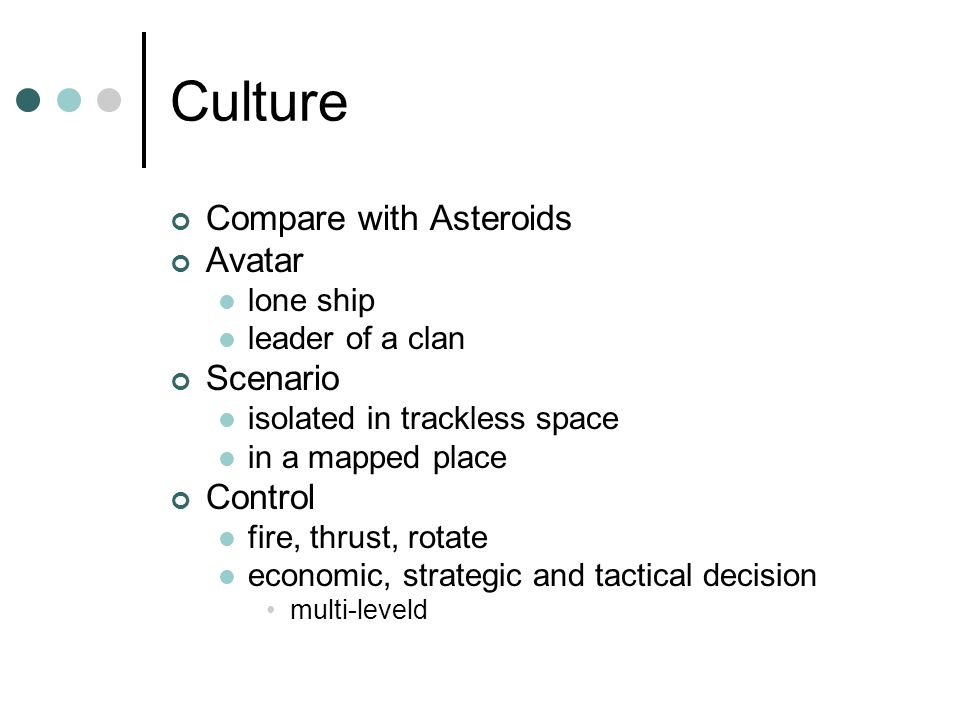 Culture Compare with Asteroids Avatar lone ship leader of a clan Scenario isolated in trackless space in a mapped place Control fire, thrust, rotate economic, strategic and tactical decision multi-leveld