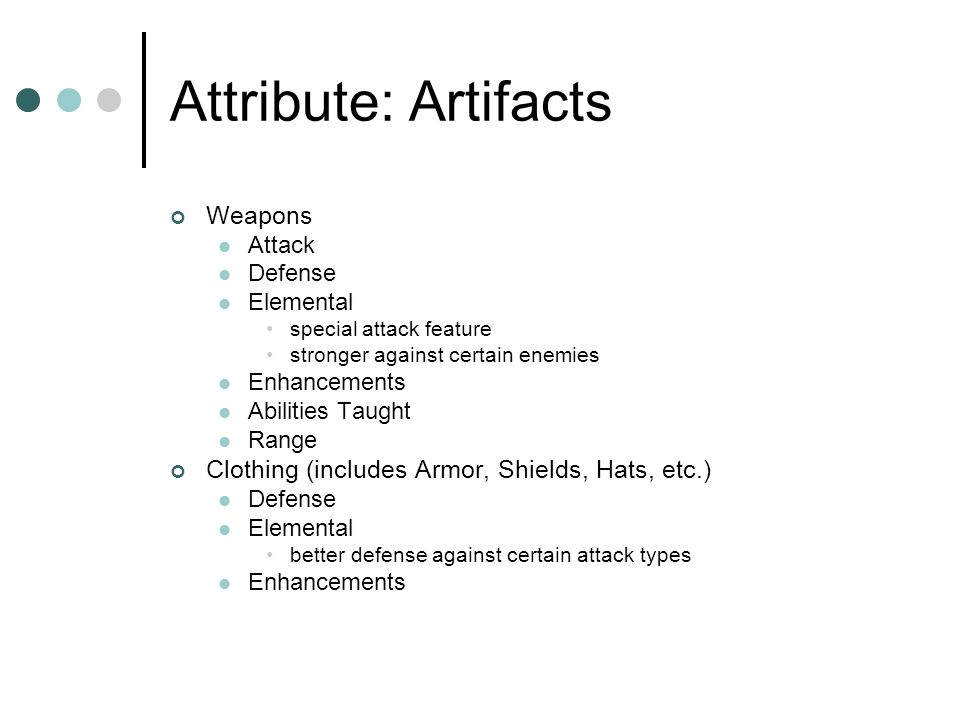 Attribute: Artifacts Weapons Attack Defense Elemental special attack feature stronger against certain enemies Enhancements Abilities Taught Range Clothing (includes Armor, Shields, Hats, etc.) Defense Elemental better defense against certain attack types Enhancements