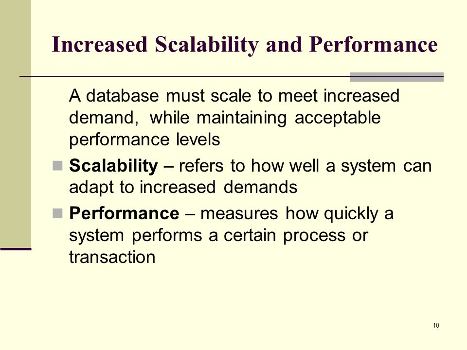 10 Increased Scalability and Performance A database must scale to meet increased demand, while maintaining acceptable performance levels Scalability –