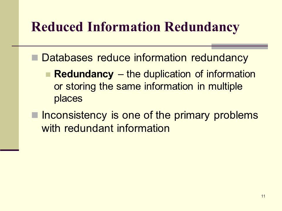 11 Reduced Information Redundancy Databases reduce information redundancy Redundancy – the duplication of information or storing the same information
