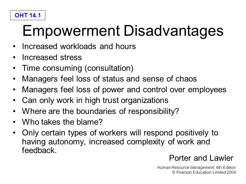 Human Resource Management, 4th Edition © Pearson Education Limited 2004 OHT 14.1 Empowerment Disadvantages Increased workloads and hours Increased stress Time consuming (consultation) Managers feel loss of status and sense of chaos Managers feel loss of power and control over employees Can only work in high trust organizations Where are the boundaries of responsibility.