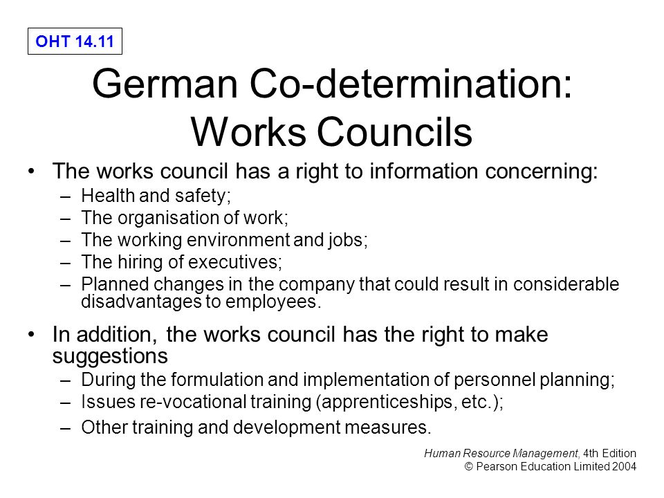 Human Resource Management, 4th Edition © Pearson Education Limited 2004 OHT 14.11 German Co-determination: Works Councils The works council has a right to information concerning: –Health and safety; –The organisation of work; –The working environment and jobs; –The hiring of executives; –Planned changes in the company that could result in considerable disadvantages to employees.