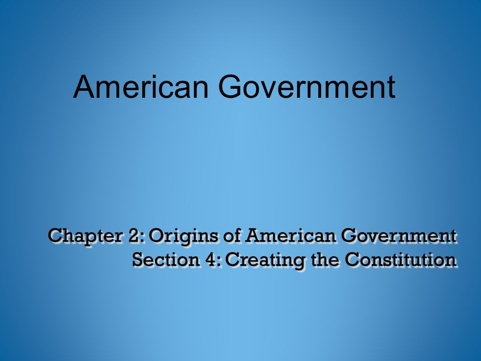 Chapter 2: Origins of American Government Section 4: Creating the Constitution American Government