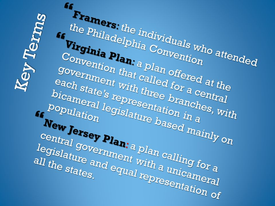 Key Terms  Framers: the individuals who attended the Philadelphia Convention  Virginia Plan: a plan offered at the Convention that called for a central government with three branches, with each state's representation in a bicameral legislature based mainly on population  New Jersey Plan: a plan calling for a central government with a unicameral legislature and equal representation of all the states.