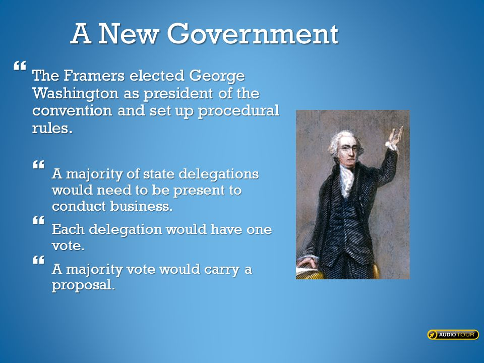 A New Government  The Framers elected George Washington as president of the convention and set up procedural rules.