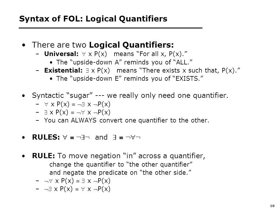 10 Syntax of FOL: Logical Quantifiers There are two Logical Quantifiers: –Universal:  x P(x) means For all x, P(x). The upside-down A reminds you of ALL. –Existential:  x P(x) means There exists x such that, P(x). The upside-down E reminds you of EXISTS. Syntactic sugar --- we really only need one quantifier.