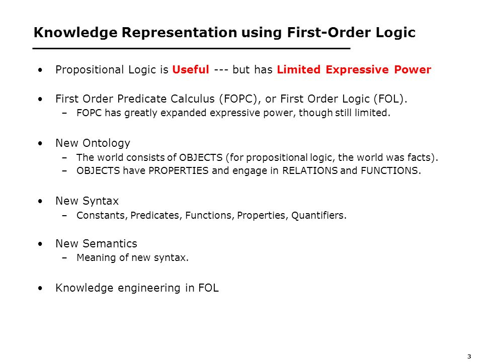 3 Knowledge Representation using First-Order Logic Propositional Logic is Useful --- but has Limited Expressive Power First Order Predicate Calculus (FOPC), or First Order Logic (FOL).