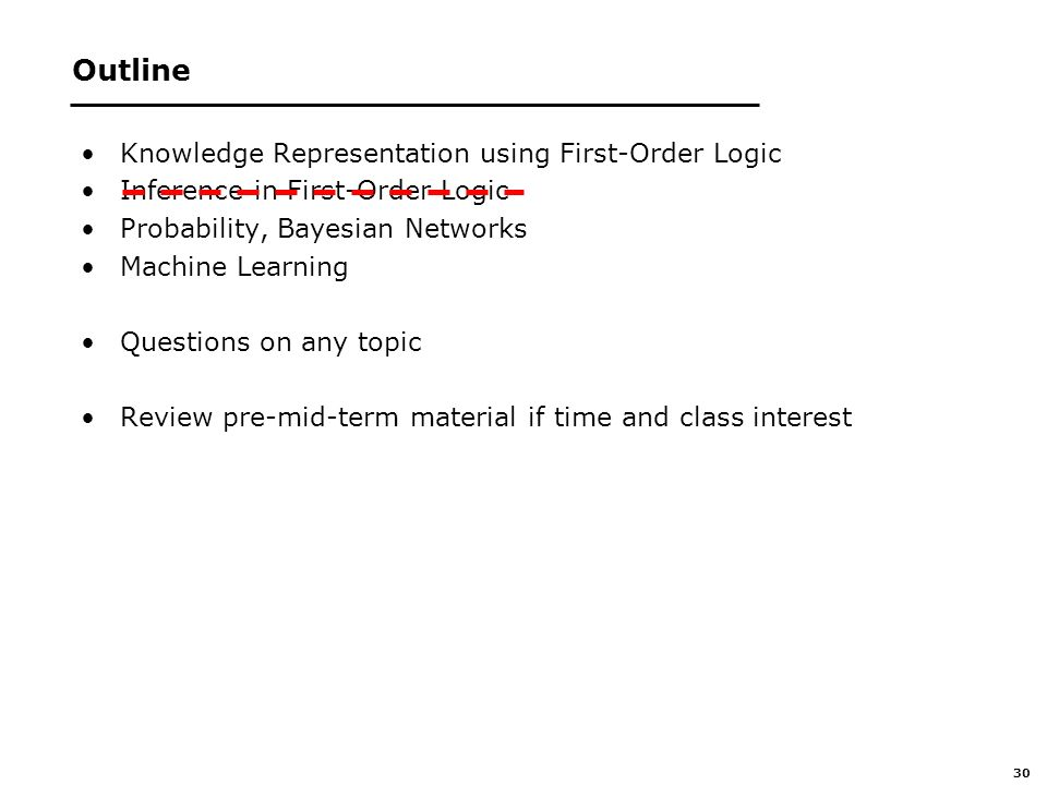30 Outline Knowledge Representation using First-Order Logic Inference in First-Order Logic Probability, Bayesian Networks Machine Learning Questions on any topic Review pre-mid-term material if time and class interest
