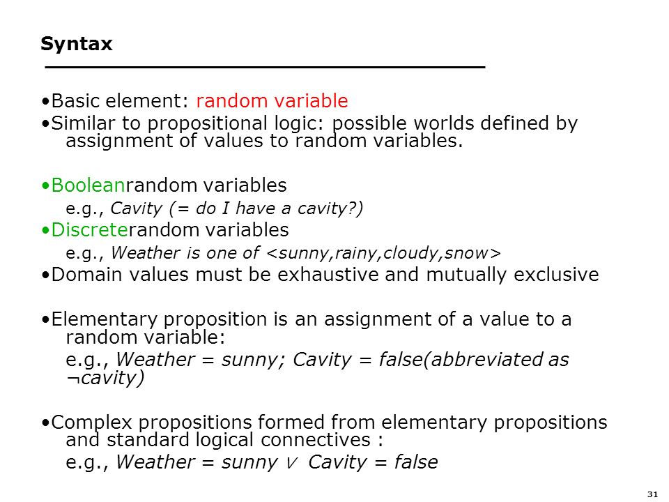 31 Syntax Basic element: random variable Similar to propositional logic: possible worlds defined by assignment of values to random variables.