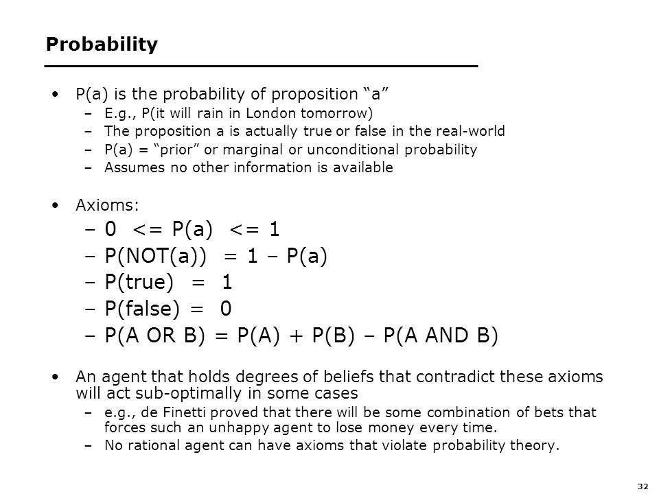 32 Probability P(a) is the probability of proposition a –E.g., P(it will rain in London tomorrow) –The proposition a is actually true or false in the real-world –P(a) = prior or marginal or unconditional probability –Assumes no other information is available Axioms: –0 <= P(a) <= 1 –P(NOT(a)) = 1 – P(a) –P(true) = 1 –P(false) = 0 –P(A OR B) = P(A) + P(B) – P(A AND B) An agent that holds degrees of beliefs that contradict these axioms will act sub-optimally in some cases –e.g., de Finetti proved that there will be some combination of bets that forces such an unhappy agent to lose money every time.