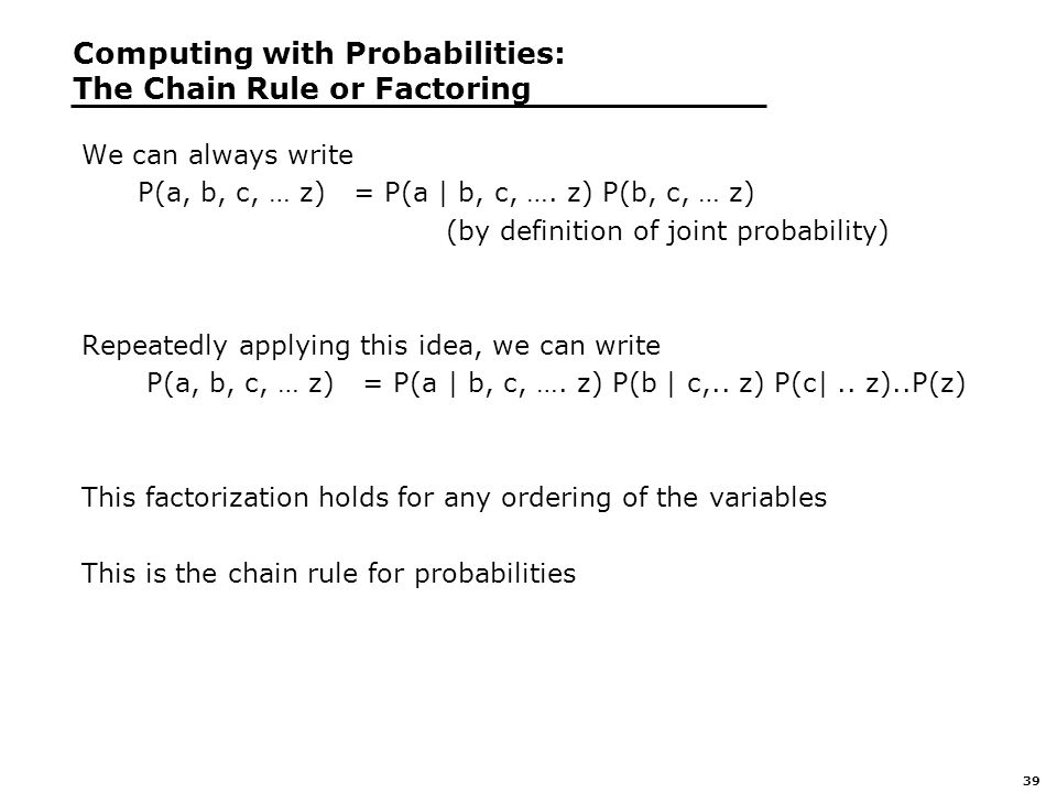 39 Computing with Probabilities: The Chain Rule or Factoring We can always write P(a, b, c, … z) = P(a | b, c, ….