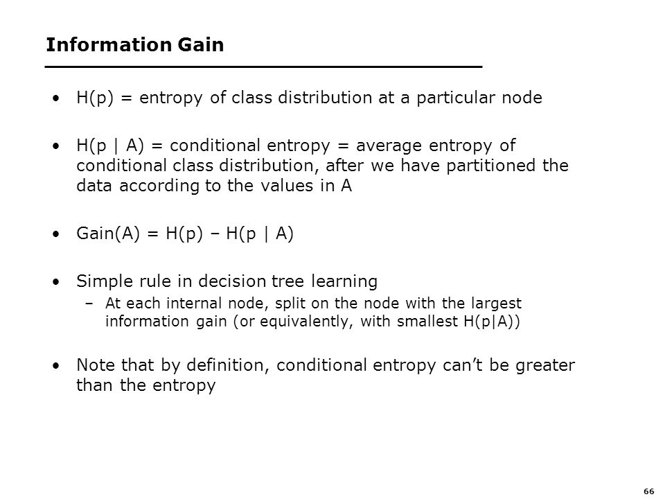 66 Information Gain H(p) = entropy of class distribution at a particular node H(p | A) = conditional entropy = average entropy of conditional class distribution, after we have partitioned the data according to the values in A Gain(A) = H(p) – H(p | A) Simple rule in decision tree learning –At each internal node, split on the node with the largest information gain (or equivalently, with smallest H(p|A)) Note that by definition, conditional entropy can't be greater than the entropy