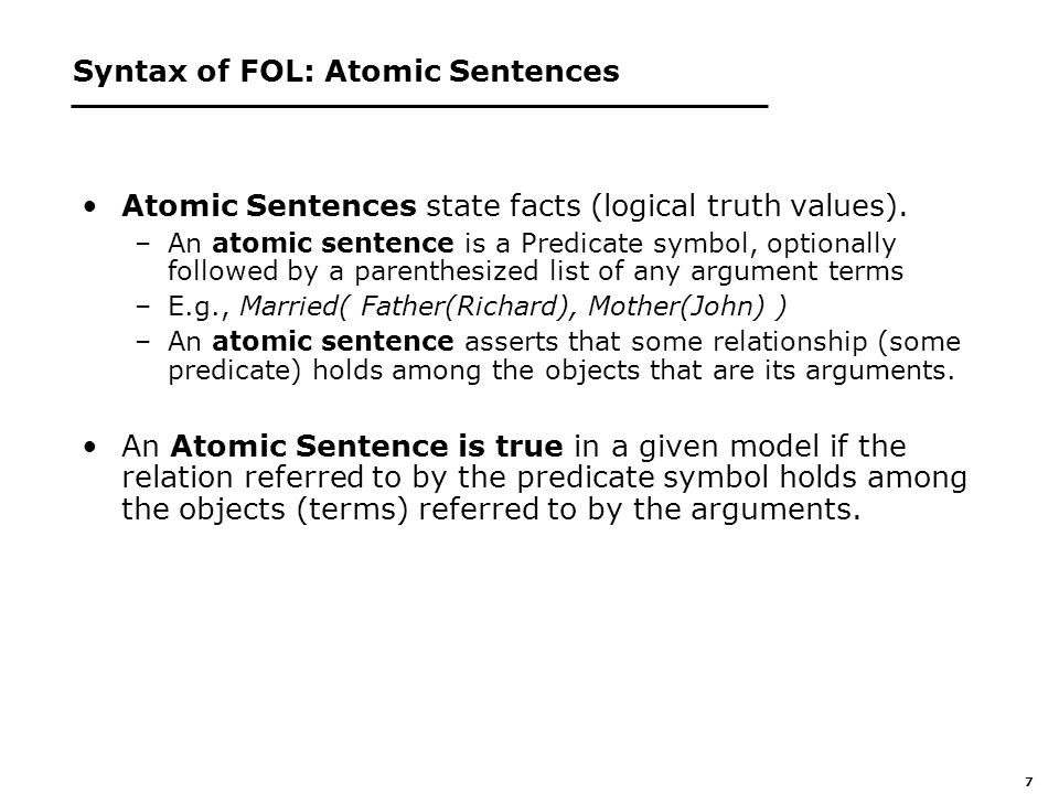 7 Syntax of FOL: Atomic Sentences Atomic Sentences state facts (logical truth values).