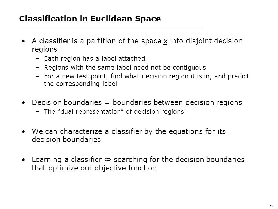 70 Classification in Euclidean Space A classifier is a partition of the space x into disjoint decision regions –Each region has a label attached –Regions with the same label need not be contiguous –For a new test point, find what decision region it is in, and predict the corresponding label Decision boundaries = boundaries between decision regions –The dual representation of decision regions We can characterize a classifier by the equations for its decision boundaries Learning a classifier  searching for the decision boundaries that optimize our objective function