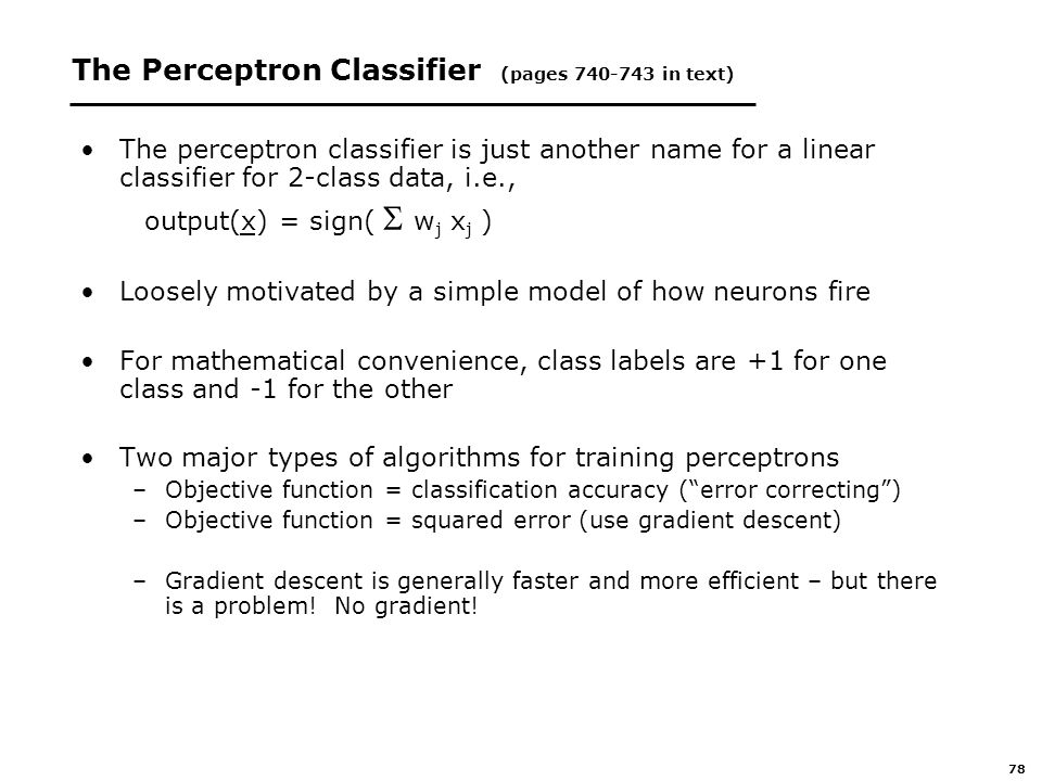 78 The Perceptron Classifier (pages in text) The perceptron classifier is just another name for a linear classifier for 2-class data, i.e., output(x) = sign(  w j x j ) Loosely motivated by a simple model of how neurons fire For mathematical convenience, class labels are +1 for one class and -1 for the other Two major types of algorithms for training perceptrons –Objective function = classification accuracy ( error correcting ) –Objective function = squared error (use gradient descent) –Gradient descent is generally faster and more efficient – but there is a problem.