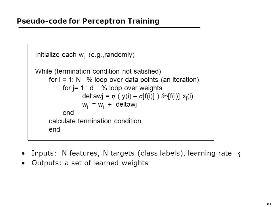 81 Pseudo-code for Perceptron Training Inputs: N features, N targets (class labels), learning rate  Outputs: a set of learned weights Initialize each w j (e.g.,randomly) While (termination condition not satisfied) for i = 1: N % loop over data points (an iteration) for j= 1 : d % loop over weights deltawj =  ( y(i) –  [f(i)] )  [f(i)] x j (i) w j = w j + deltawj end calculate termination condition end