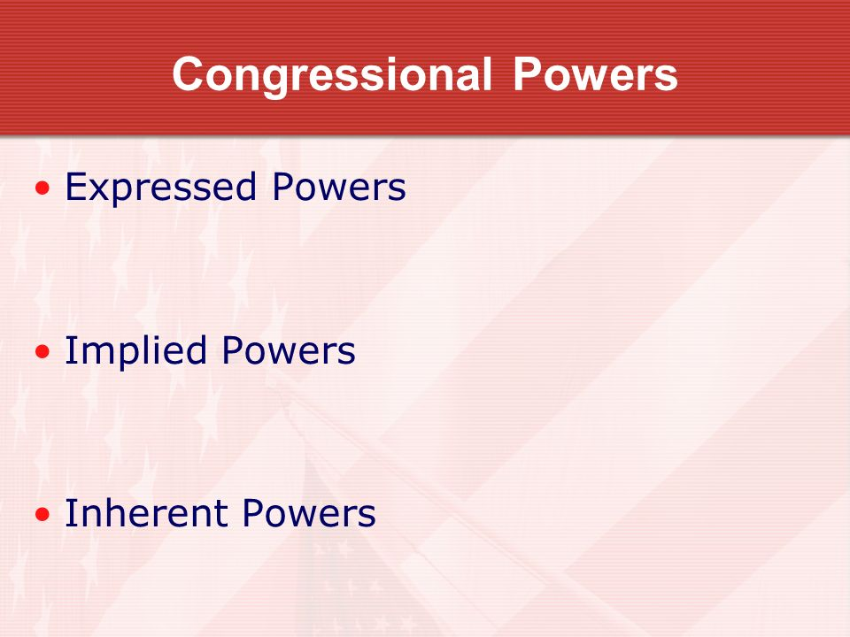Congressional Powers Expressed Powers Implied Powers Inherent Powers