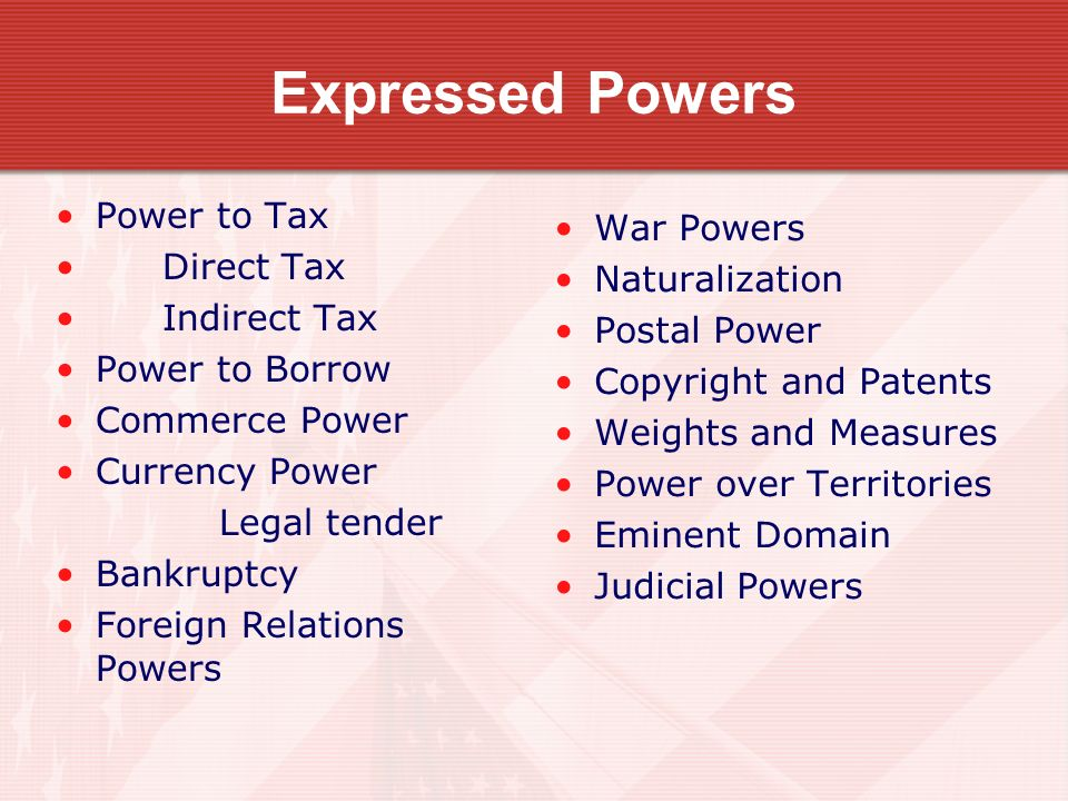 Expressed Powers Power to Tax Direct Tax Indirect Tax Power to Borrow Commerce Power Currency Power Legal tender Bankruptcy Foreign Relations Powers War Powers Naturalization Postal Power Copyright and Patents Weights and Measures Power over Territories Eminent Domain Judicial Powers