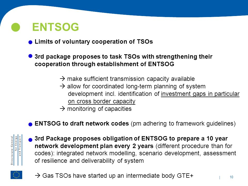 | 10 ENTSOG Limits of voluntary cooperation of TSOs 3rd package proposes to task TSOs with strengthening their cooperation through establishment of ENTSOG  make sufficient transmission capacity available  allow for coordinated long-term planning of system development incl.
