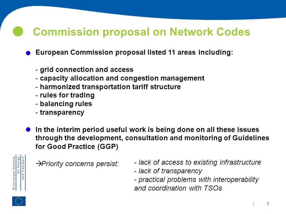 | 9 Commission proposal on Network Codes European Commission proposal listed 11 areas including: - grid connection and access - capacity allocation and congestion management - harmonized transportation tariff structure - rules for trading - balancing rules - transparency In the interim period useful work is being done on all these issues through the development, consultation and monitoring of Guidelines for Good Practice (GGP)  Priority concerns persist: - lack of access to existing infrastructure - lack of transparency - practical problems with interoperability and coordination with TSOs