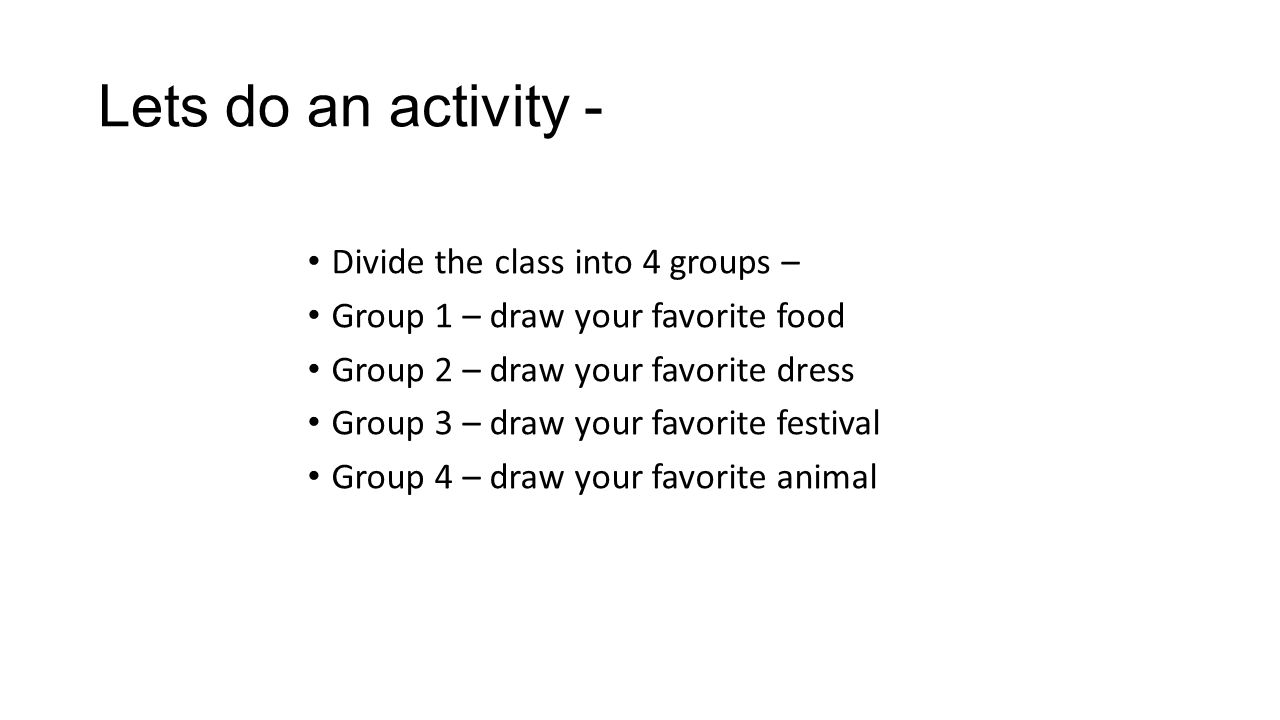Lets do an activity - Divide the class into 4 groups – Group 1 – draw your favorite food Group 2 – draw your favorite dress Group 3 – draw your favorite festival Group 4 – draw your favorite animal