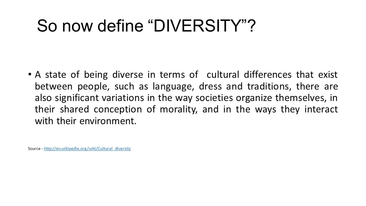 A state of being diverse in terms of cultural differences that exist between people, such as language, dress and traditions, there are also significant variations in the way societies organize themselves, in their shared conception of morality, and in the ways they interact with their environment.