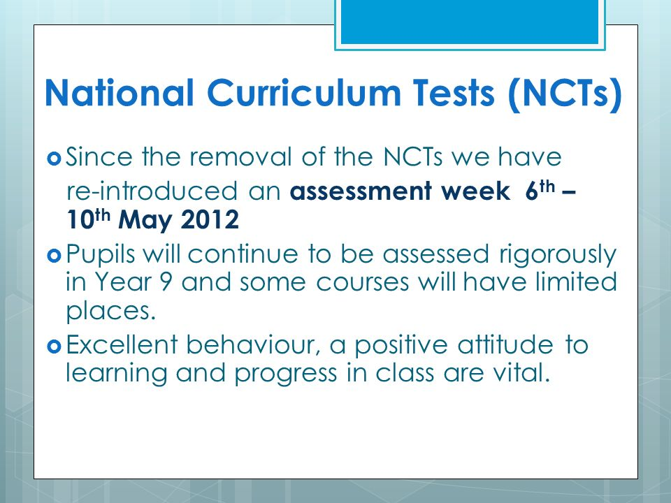 National Curriculum Tests (NCTs)  Since the removal of the NCTs we have re-introduced an assessment week 6 th – 10 th May 2012  Pupils will continue to be assessed rigorously in Year 9 and some courses will have limited places.