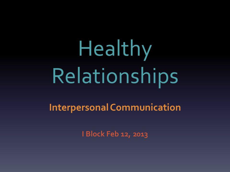 Healthy Relationships Interpersonal Communication I Block Feb 12, 2013