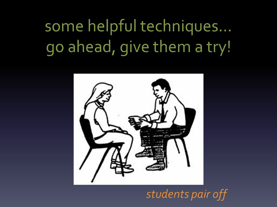 some helpful techniques… go ahead, give them a try! students pair off