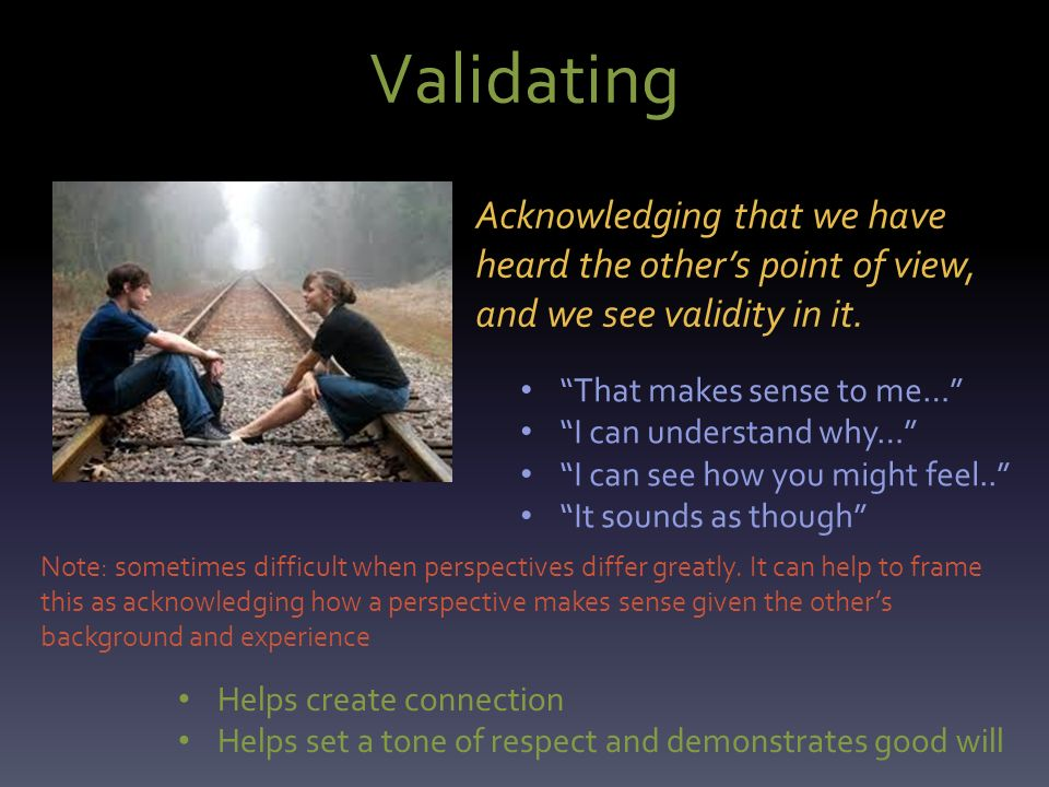 Validating Acknowledging that we have heard the other's point of view, and we see validity in it.