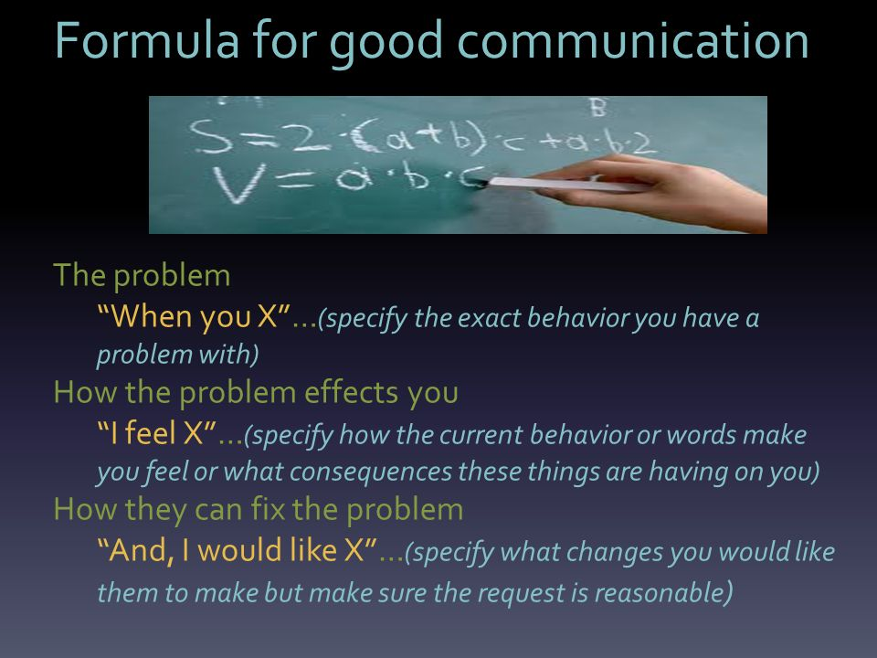 Formula for good communication The problem When you X … (specify the exact behavior you have a problem with) How the problem effects you I feel X … (specify how the current behavior or words make you feel or what consequences these things are having on you) How they can fix the problem And, I would like X … (specify what changes you would like them to make but make sure the request is reasonable )